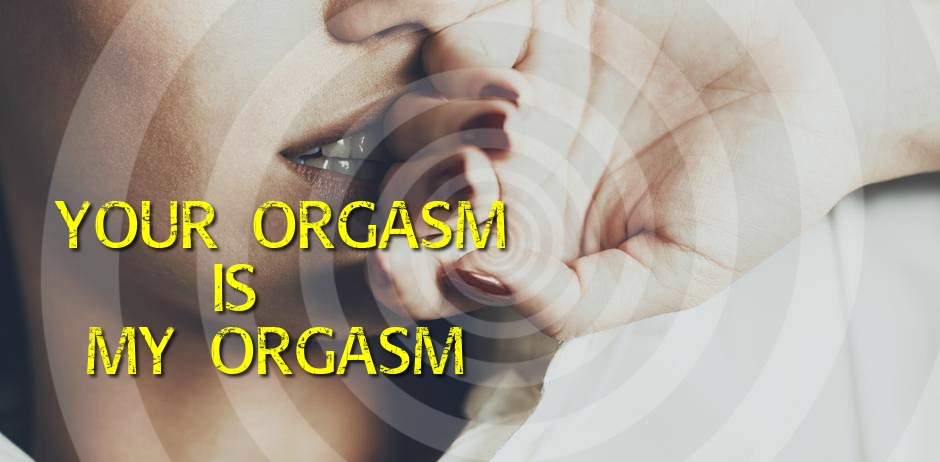 Your orgasm is MY orgasm