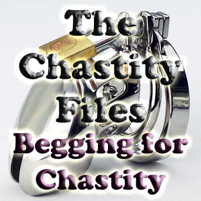 The chastity Files-begging for Chastity