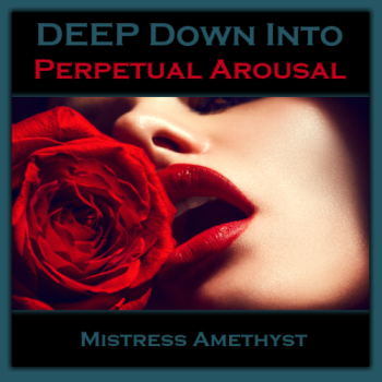"""""""A DEEP Down"""" Into... Perpetual Arousal"""