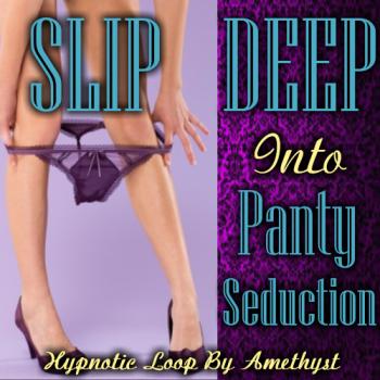 SLIP DEEP Into Panty Seduction
