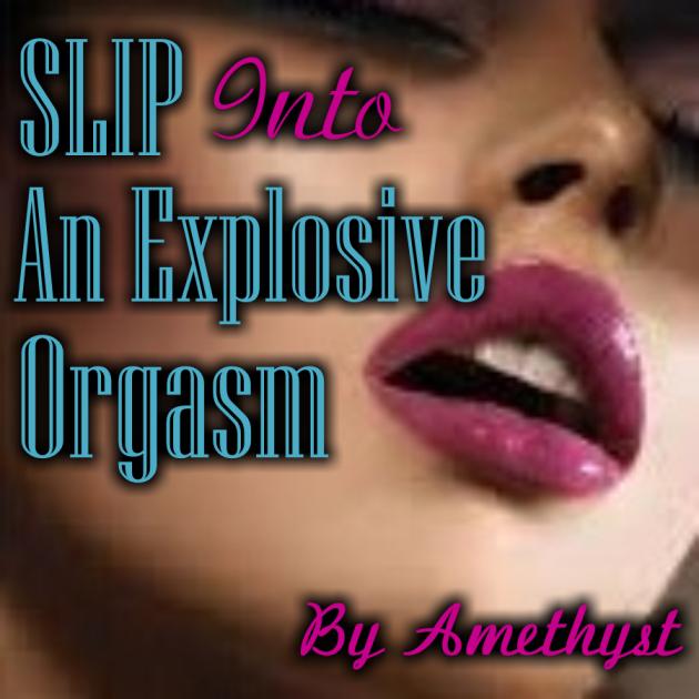 SLIP Into An Explosive Orgasm