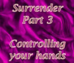 Surrender Part 3 - Controlling your hands