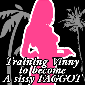 Training Vinny to become a Sissy faggot