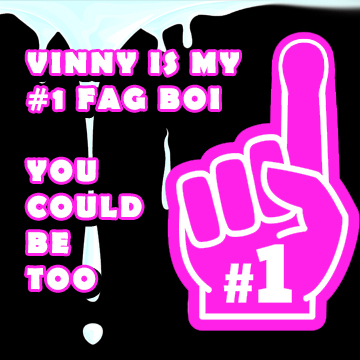 Vinny is my number 1 fagboi