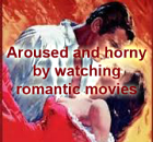 Aroused and horny by watching Romantic Movies