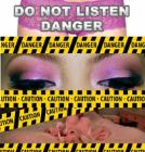 Do NOT Listen... Danger