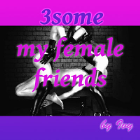 3some - My female Friends